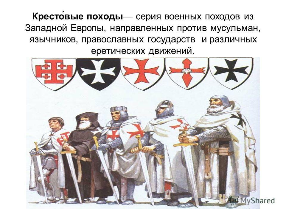 Кресто́вые походы серия военных походов из Западной Европы, направленных против мусульман, язычников, православных государств и различных еретических движений.