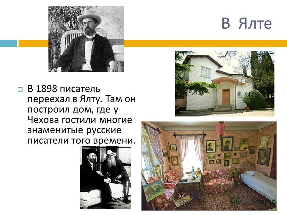 В Ялте В 1898 писатель переехал в Ялту. Там он построил дом, где у Чехова гостили многие знаменитые русские писатели того времени.