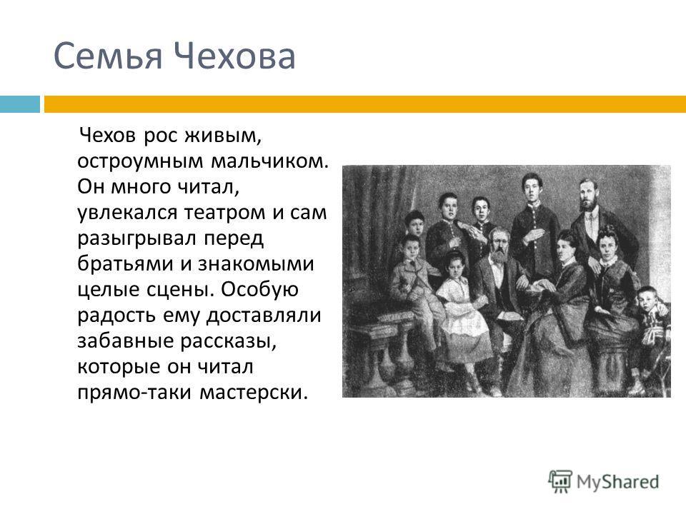 Семья Чехова Чехов рос живым, остроумным мальчиком. Он много читал, увлекался театром и сам разыгрывал перед братьями и знакомыми целые сцены. Особую радость ему доставляли забавные рассказы, которые он читал прямо - таки мастерски.