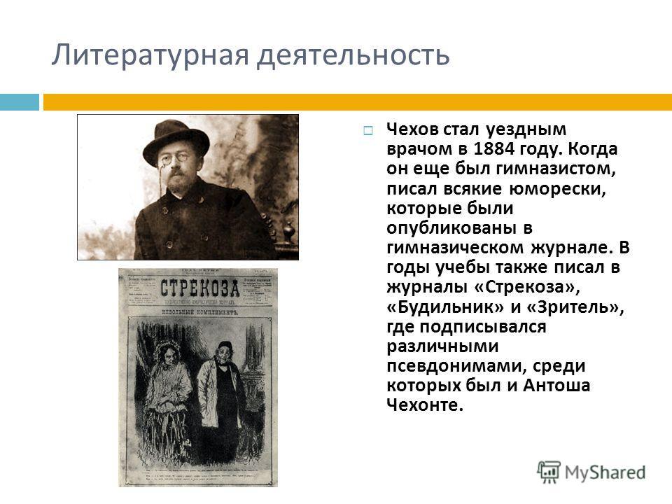 Литературная деятельность Чехов стал уездным врачом в 1884 году. Когда он еще был гимназистом, писал всякие юморески, которые были опубликованы в гимназическом журнале. В годы учебы также писал в журналы « Стрекоза », « Будильник » и « Зритель », где