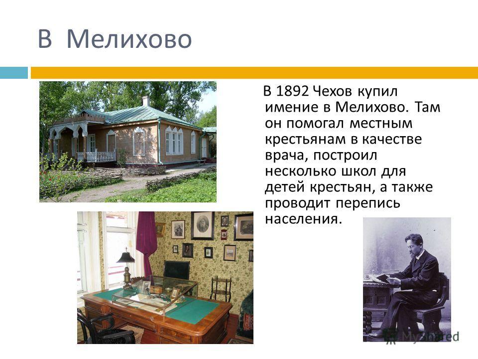В Мелихово В 1892 Чехов купил имение в Мелихово. Там он помогал местным крестьянам в качестве врача, построил несколько школ для детей крестьян, а также проводит перепись населения.