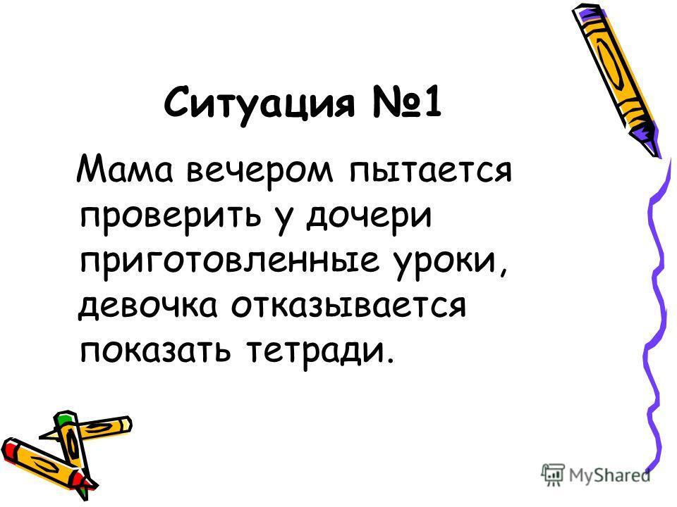 Ситуация 1 Мама вечером пытается проверить у дочери приготовленные уроки, девочка отказывается показать тетради.