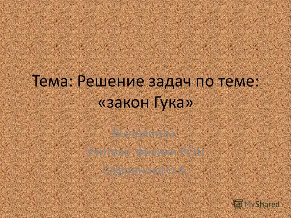 Тема: Решение задач по теме: «закон Гука» Выполнила: Учитель физики РСШ Сафронова О.А.