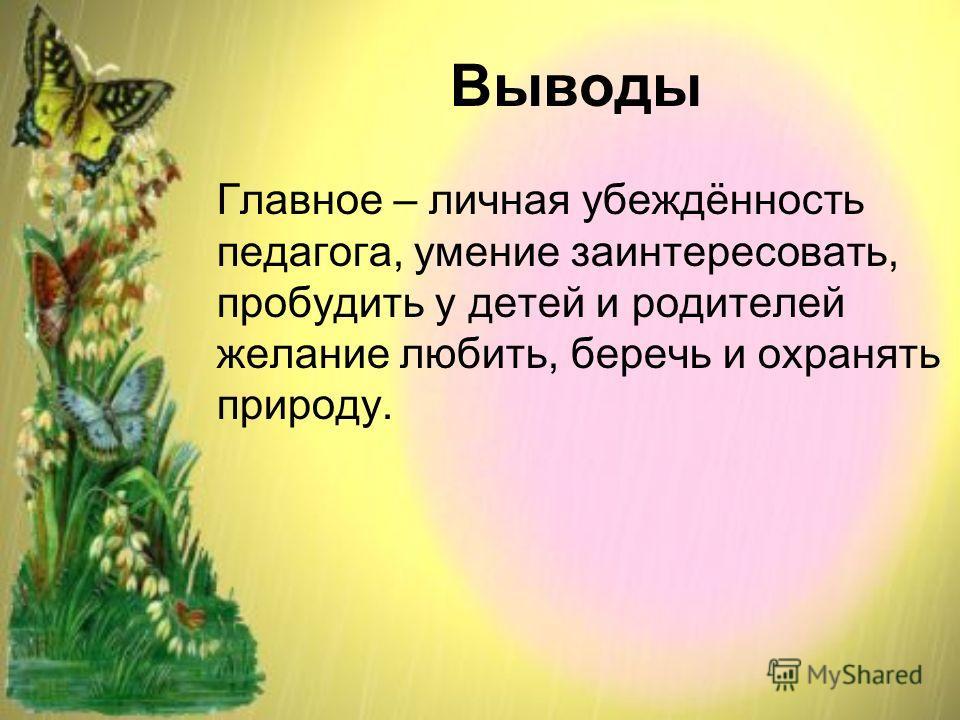 Выводы Главное – личная убеждённость педагога, умение заинтересовать, пробудить у детей и родителей желание любить, беречь и охранять природу.