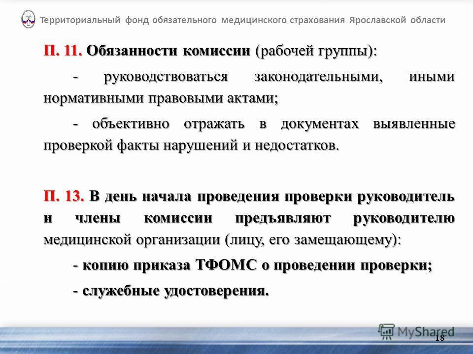 П. 11. Обязанности комиссии (рабочей группы): - руководствоваться законодательными, иными нормативными правовыми актами; - объективно отражать в документах выявленные проверкой факты нарушений и недостатков. П. 13. В день начала проведения проверки р