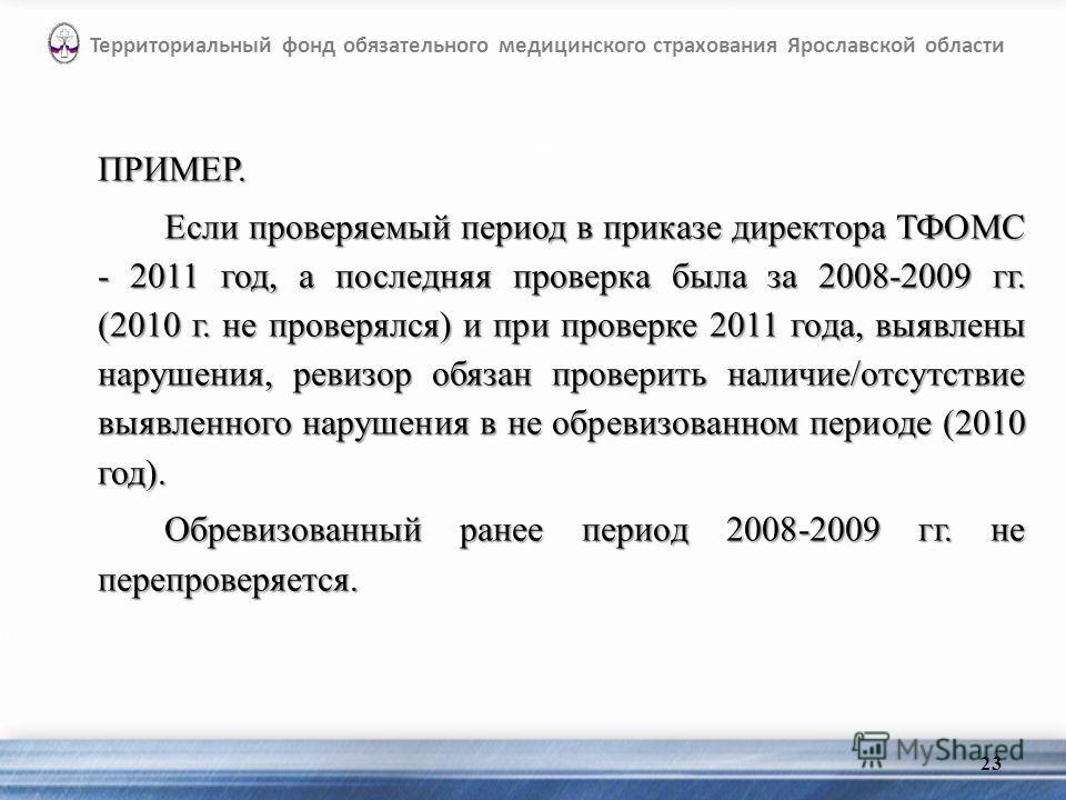 ПРИМЕР. Если проверяемый период в приказе директора ТФОМС - 2011 год, а последняя проверка была за 2008-2009 гг. (2010 г. не проверялся) и при проверке 2011 года, выявлены нарушения, ревизор обязан проверить наличие/отсутствие выявленного нарушения в