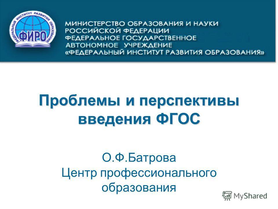 Проблемы и перспективы введения ФГОС О.Ф.Батрова Центр профессионального образования