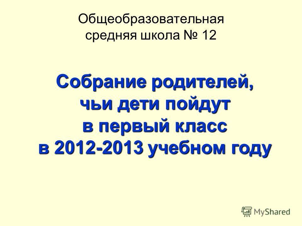 Общеобразовательная средняя школа 12 Собрание родителей, чьи дети пойдут в первый класс в 2012-2013 учебном году