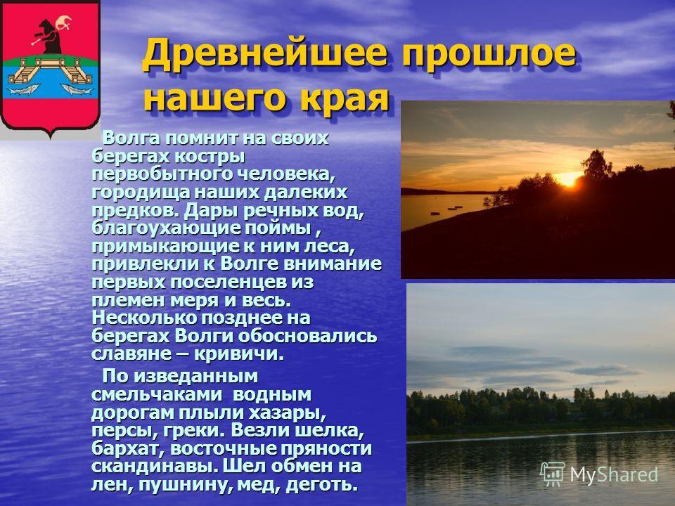 Древнейшее прошлое нашего края Волга помнит на своих берегах костры первобытного человека, городища наших далеких предков. Дары речных вод, благоухающие поймы, примыкающие к ним леса, привлекли к Волге внимание первых поселенцев из племен меря и весь