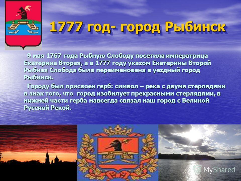 1777 год- город Рыбинск 9 мая 1767 года Рыбную Слободу посетила императрица Екатерина Вторая, а в 1777 году указом Екатерины Второй Рыбная Слобода была переименована в уездный город Рыбинск. 9 мая 1767 года Рыбную Слободу посетила императрица Екатери