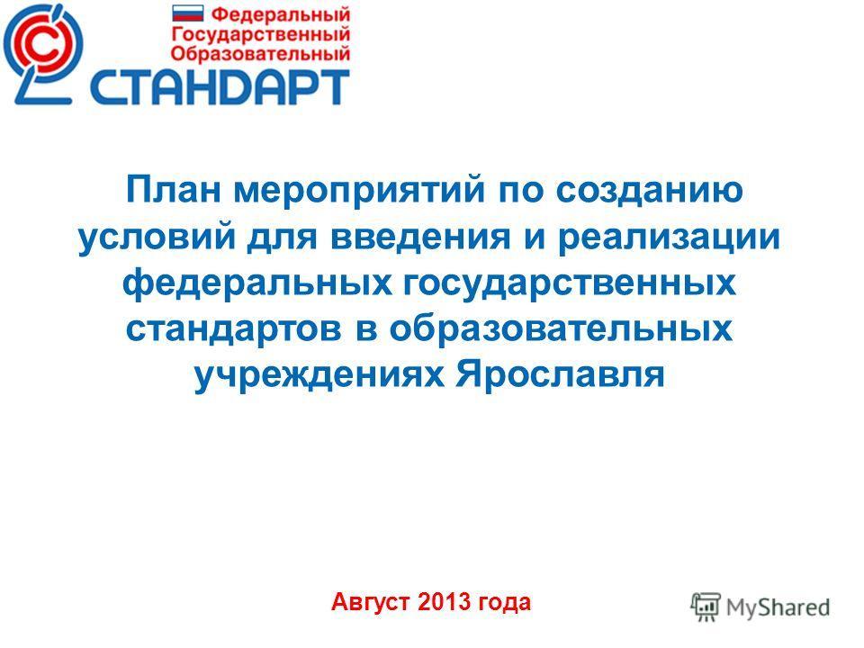 План мероприятий по созданию условий для введения и реализации федеральных государственных стандартов в образовательных учреждениях Ярославля Август 2013 года