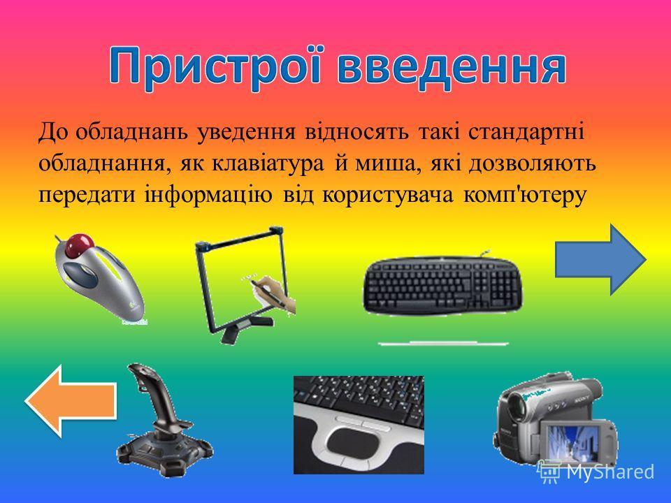 До обладнань уведення відносять такі стандартні обладнання, як клавіатура й миша, які дозволяють передати інформацію від користувача комп'ютеру