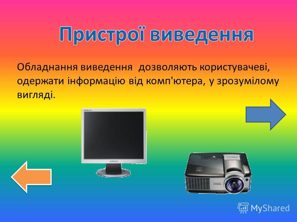 Обладнання виведення дозволяють користувачеві, одержати інформацію від комп'ютера, у зрозумілому вигляді.