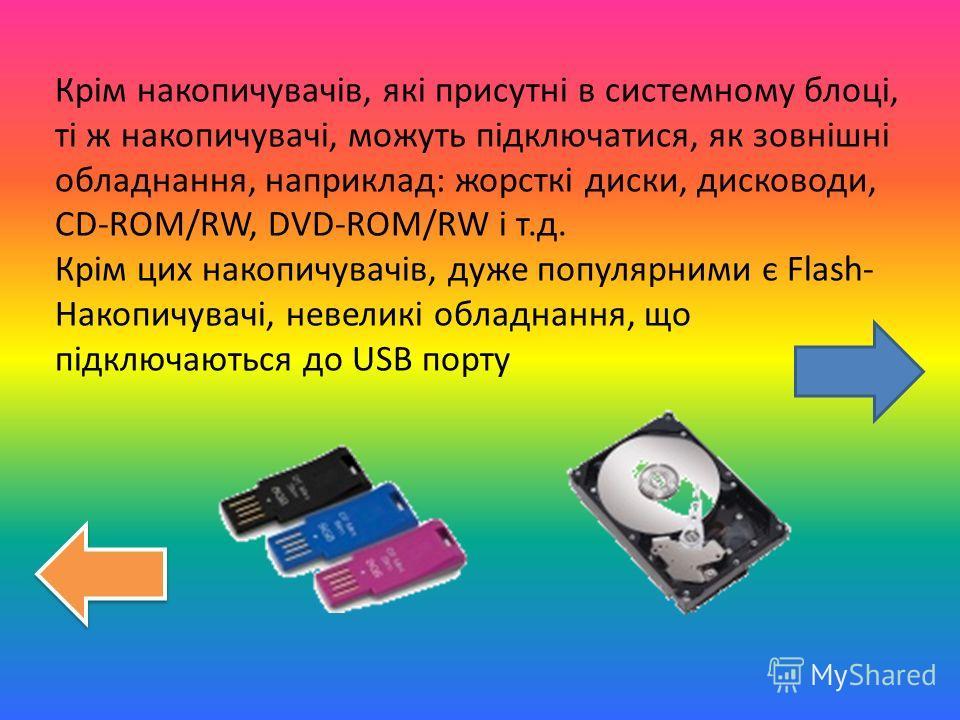 Крім накопичувачів, які присутні в системному блоці, ті ж накопичувачі, можуть підключатися, як зовнішні обладнання, наприклад: жорсткі диски, дисководи, CD-ROM/RW, DVD-ROM/RW і т.д. Крім цих накопичувачів, дуже популярними є Flash- Накопичувачі, нев