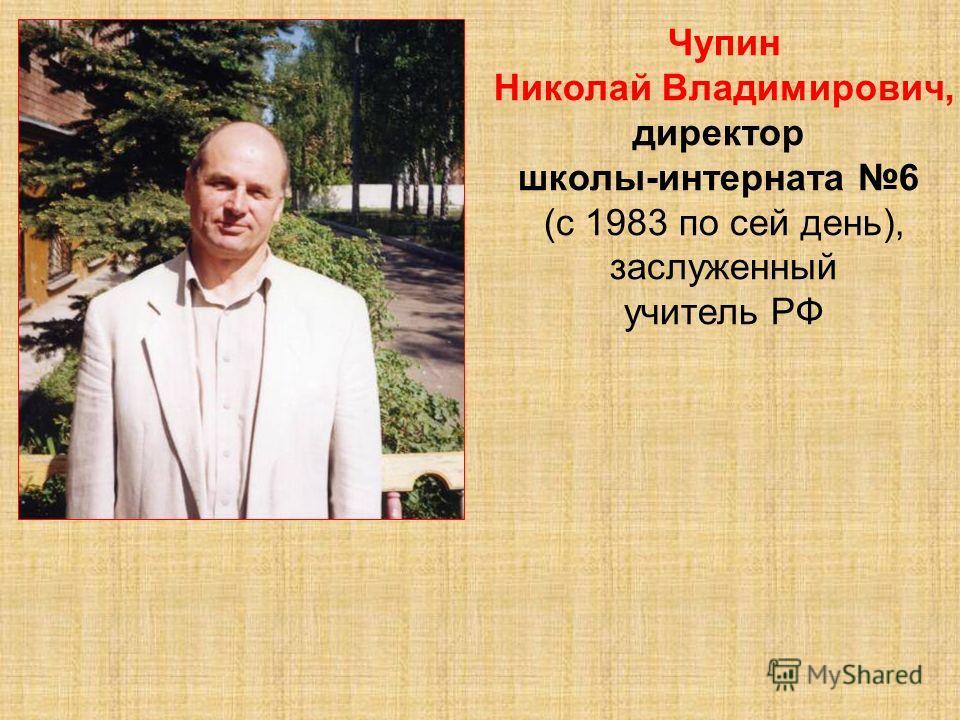 Чупин Николай Владимирович, директор школы-интерната 6 (с 1983 по сей день), заслуженный учитель РФ