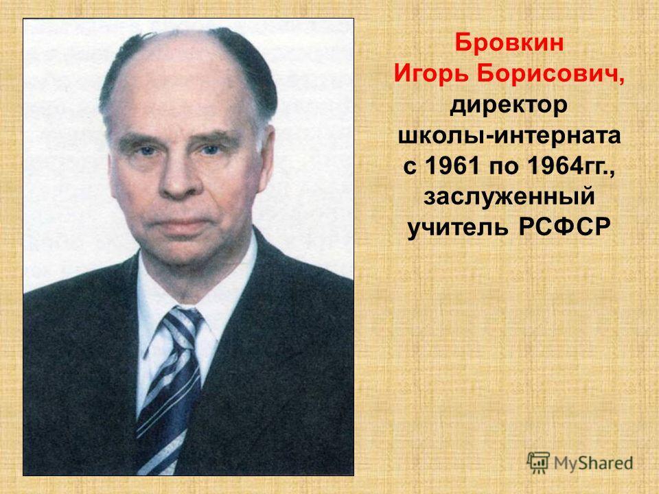Бровкин Игорь Борисович, директор школы-интерната с 1961 по 1964гг., заслуженный учитель РСФСР