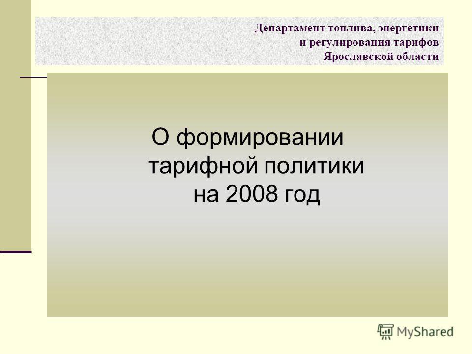 О формировании тарифной политики на 2008 год Департамент топлива, энергетики и регулирования тарифов Ярославской области