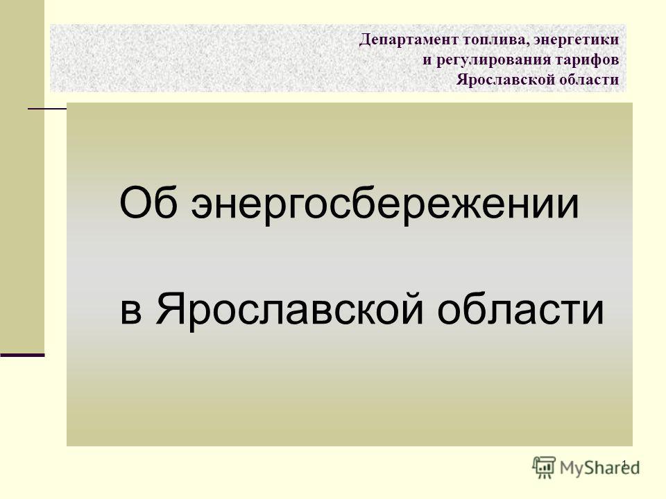1 Об энергосбережении в Ярославской области Департамент топлива, энергетики и регулирования тарифов Ярославской области