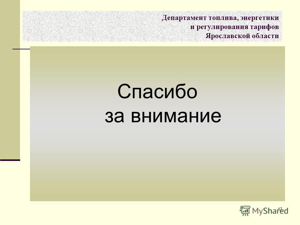 17 Спасибо за внимание Департамент топлива, энергетики и регулирования тарифов Ярославской области