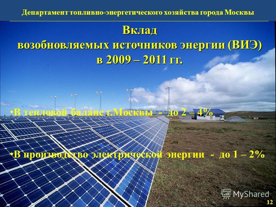В тепловой баланс г.Москвы - до 2 – 4% В производство электрической энергии - до 1 – 2% Вклад возобновляемых источников энергии (ВИЭ) в 2009 – 2011 гг. 12 Департамент топливно-энергетического хозяйства города Москвы