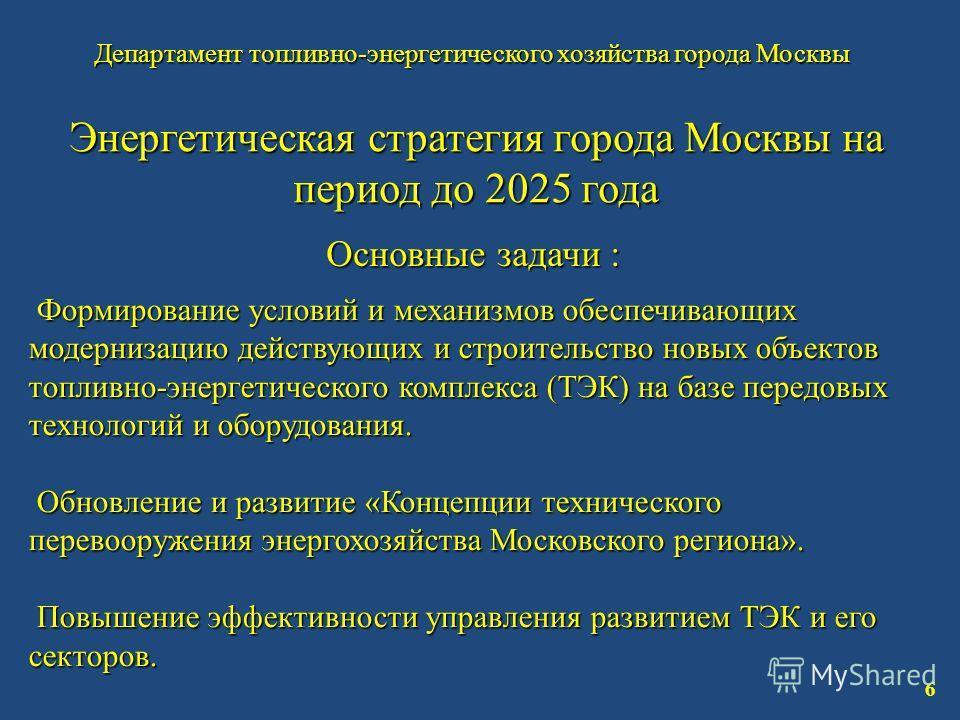 Департамент топливно-энергетического хозяйства города Москвы 6 Энергетическая стратегия города Москвы на период до 2025 года Основные задачи : Формирование условий и механизмов обеспечивающих модернизацию действующих и строительство новых объектов то
