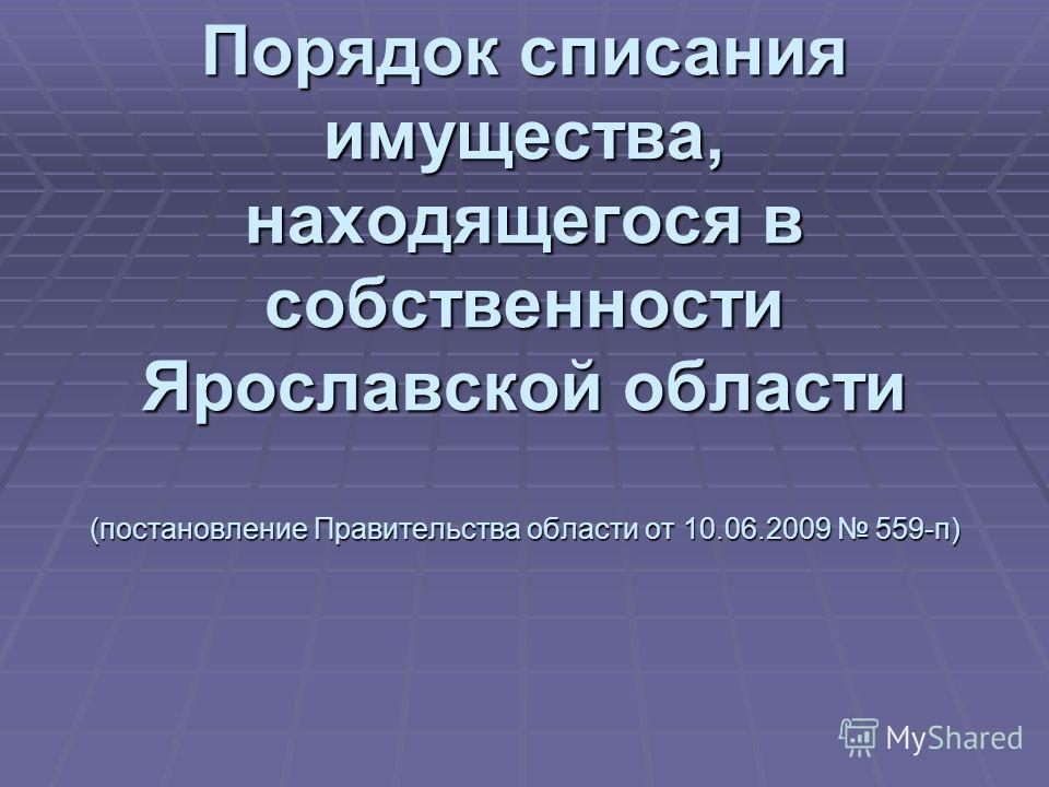 Порядок списания имущества, находящегося в собственности Ярославской области (постановление Правительства области от 10.06.2009 559-п)