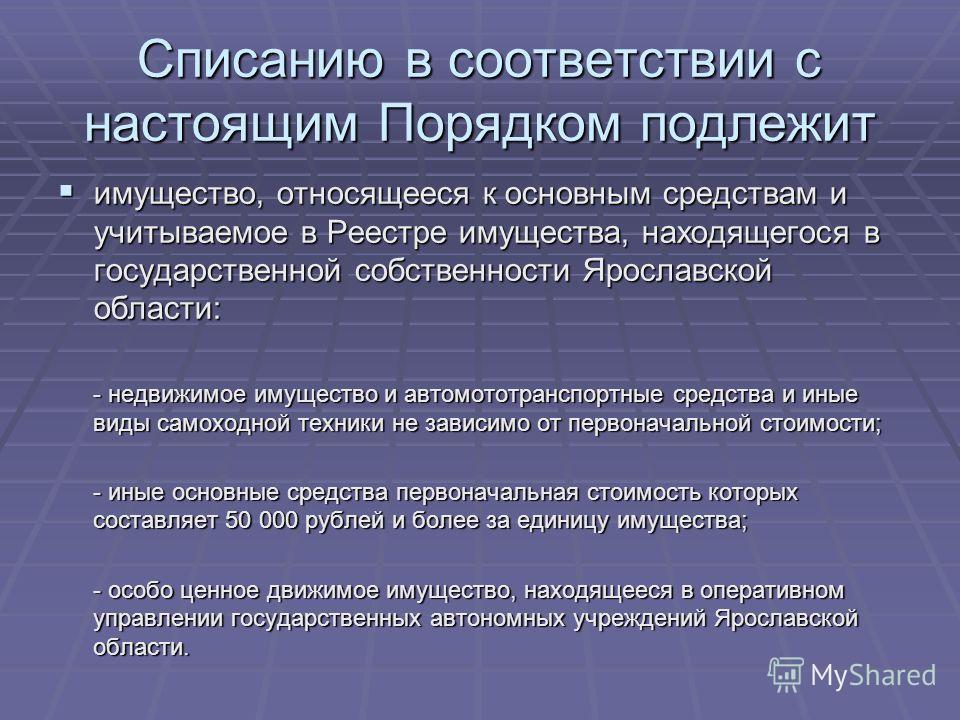 Списанию в соответствии с настоящим Порядком подлежит имущество, относящееся к основным средствам и учитываемое в Реестре имущества, находящегося в государственной собственности Ярославской области: имущество, относящееся к основным средствам и учиты