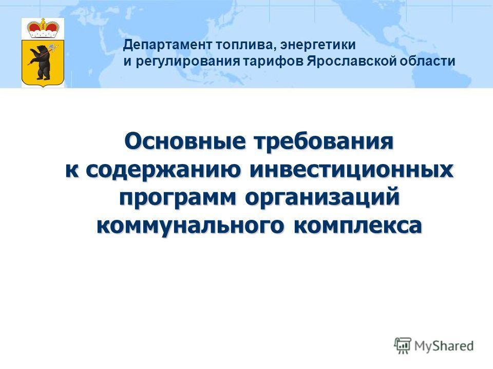 Основные требования к содержанию инвестиционных программ организаций коммунального комплекса Департамент топлива, энергетики и регулирования тарифов Ярославской области