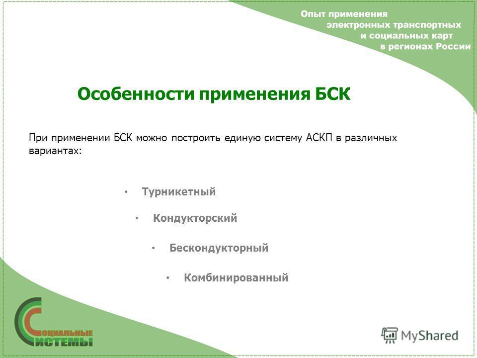 Особенности применения БСК При применении БСК можно построить единую систему АСКП в различных вариантах: Турникетный Кондукторский Бескондукторный Комбинированный