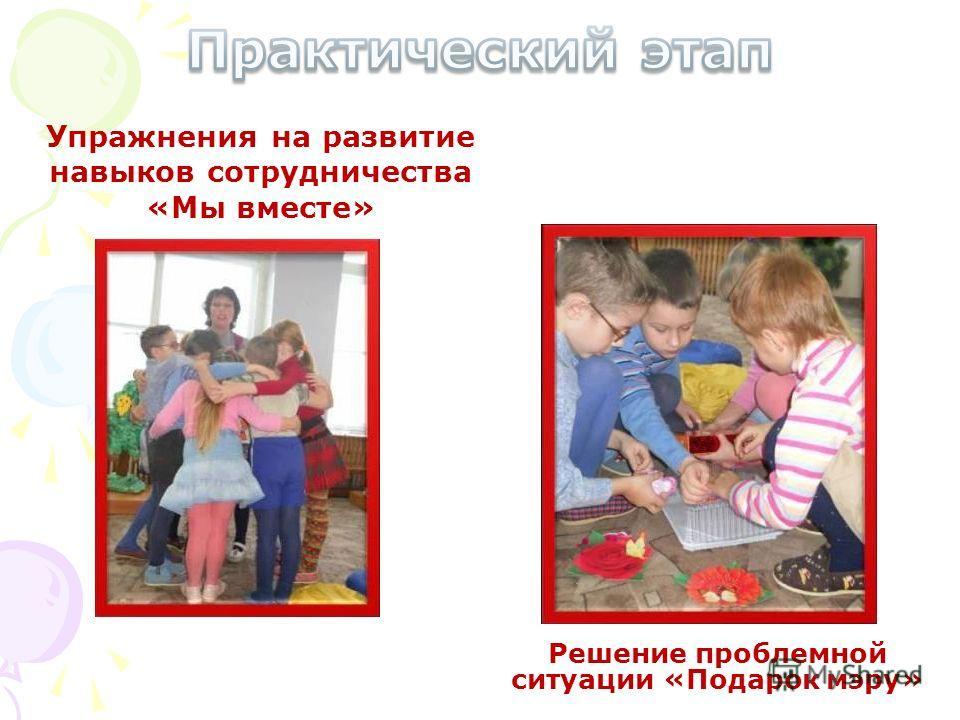 Упражнения на развитие навыков сотрудничества «Мы вместе» Решение проблемной ситуации «Подарок мэру»