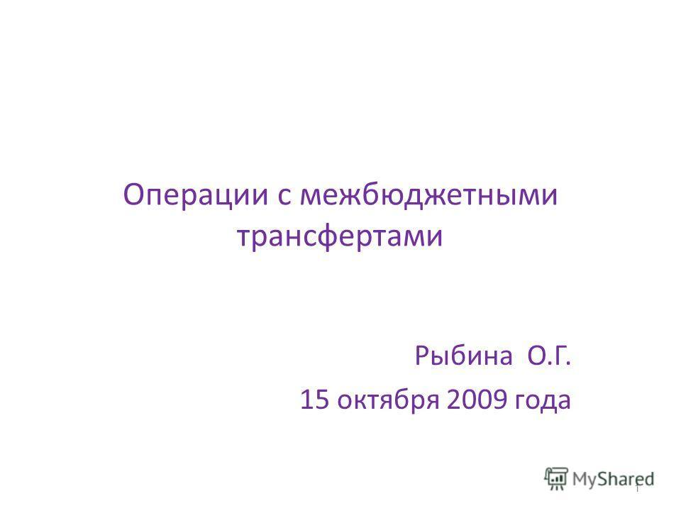 Операции с межбюджетными трансфертами Рыбина О.Г. 15 октября 2009 года 1
