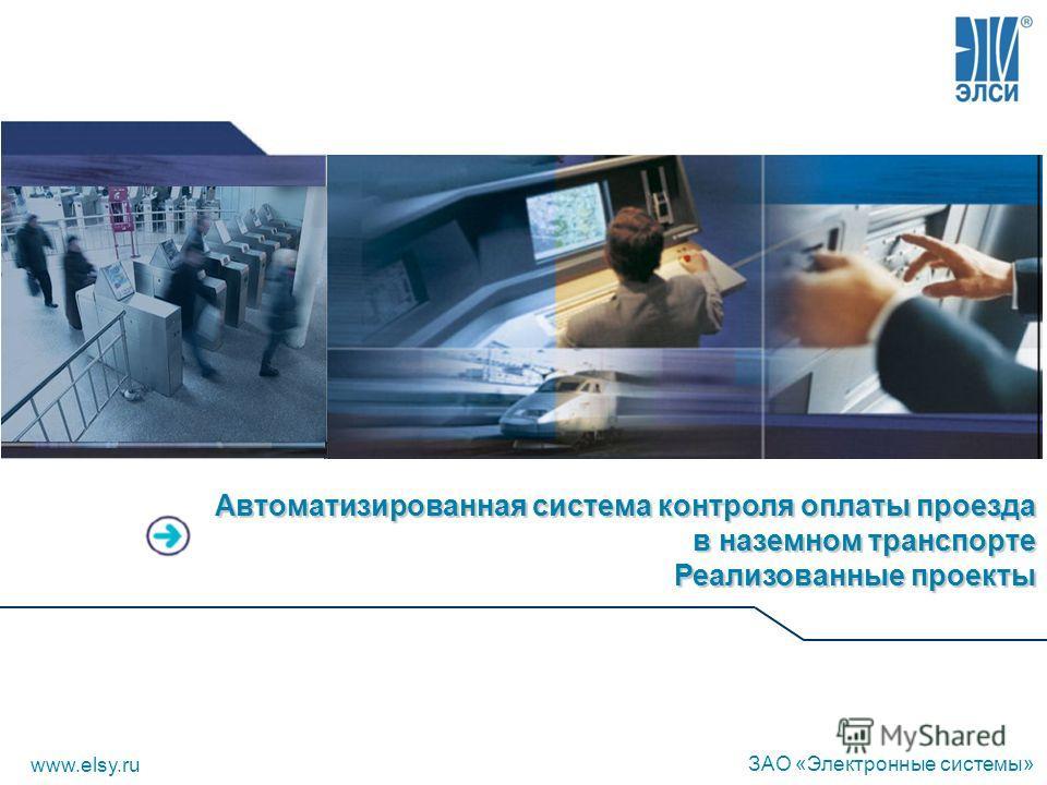 Автоматизированная система контроля оплаты проезда в наземном транспорте Реализованные проекты www.elsy.ru ЗАО «Электронные системы»