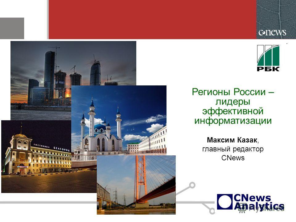 Регионы России – лидеры эффективной информатизации Максим Казак, главный редактор CNews