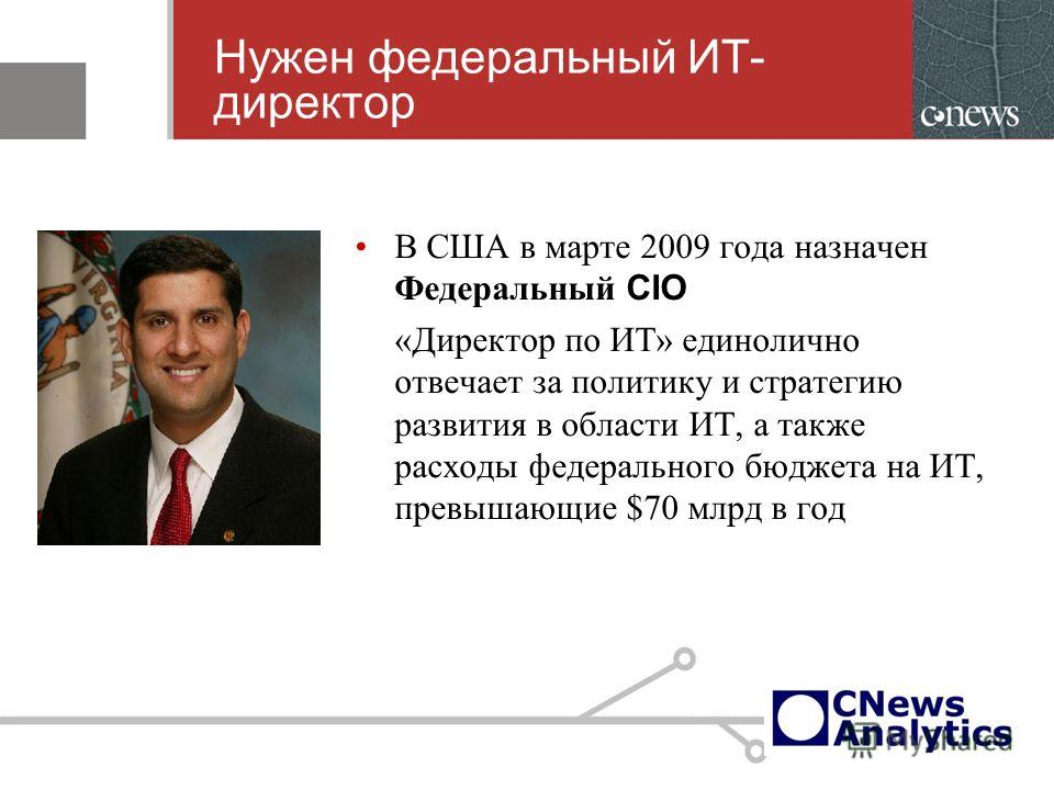 Нужен федеральный ИТ- директор В США в марте 2009 года назначен Федеральный CIO «Директор по ИТ» единолично отвечает за политику и стратегию развития в области ИТ, а также расходы федерального бюджета на ИТ, превышающие $70 млрд в год