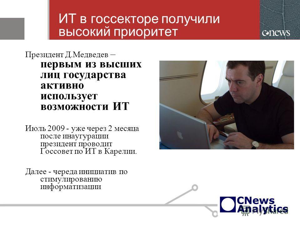 ИТ в госсекторе получили высокий приоритет Президент Д.Медведев – первым из высших лиц государства активно использует возможности ИТ Июль 2009 - уже через 2 месяца после инаугурации президент проводит Госсовет по ИТ в Карелии. Далее - череда инициати