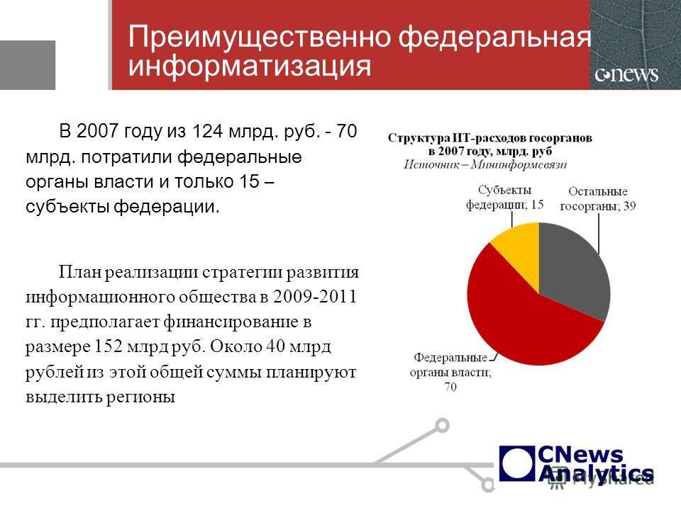6 Преимущественно федеральная информатизация В 2007 году из 124 млрд. руб. - 70 млрд. потратили федеральные органы власти и только 15 – субъекты федерации. План реализации стратегии развития информационного общества в 2009-2011 гг. предполагает финан