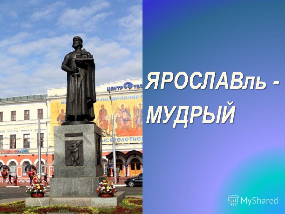 ЯРОСЛАВль - МУДРЫЙ