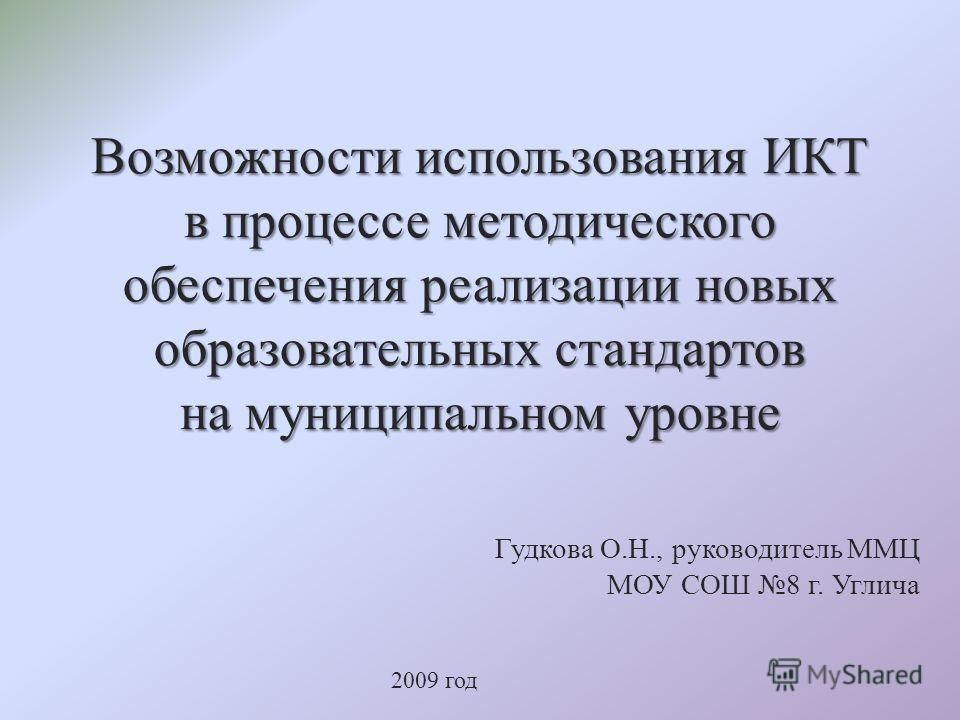 Возможности использования ИКТ в процессе методического обеспечения реализации новых образовательных стандартов на муниципальном уровне Гудкова О.Н., руководитель ММЦ МОУ СОШ 8 г. Углича 2009 год