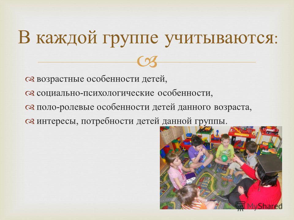 возрастные особенности детей, социально - психологические особенности, поло - ролевые особенности детей данного возраста, интересы, потребности детей данной группы. В каждой группе учитываются :