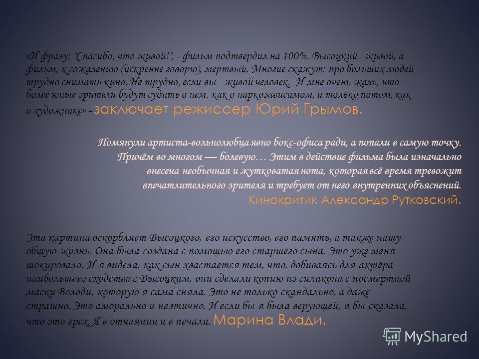 Мнения: за и против Никита Высоцкий (а надо полагать именно он был мотором всего проекта «Высоцкий. Спасибо, что живой») создал уникальный прецедент: с одной стороны, его экранный Высоцкий образчик симулякра высочайшего класса, с другой, вся лента ск