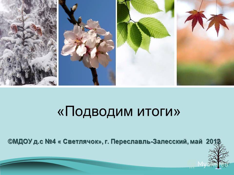 «Подводим итоги» ©МДОУ д.с 4 « Светлячок», г. Переславль-Залесский, май 2012