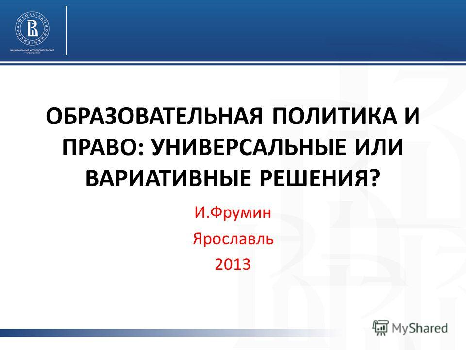 ОБРАЗОВАТЕЛЬНАЯ ПОЛИТИКА И ПРАВО: УНИВЕРСАЛЬНЫЕ ИЛИ ВАРИАТИВНЫЕ РЕШЕНИЯ? И.Фрумин Ярославль 2013