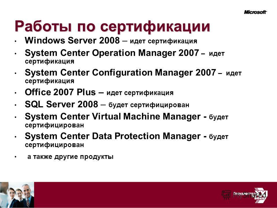 17 Работы по сертификации Windows Server 2008 – идет сертификация System Center Operation Manager 2007 – идет сертификация System Center Configuration Manager 2007 – идет сертификация Office 2007 Plus – идет сертификация SQL Server 2008 – будет серти