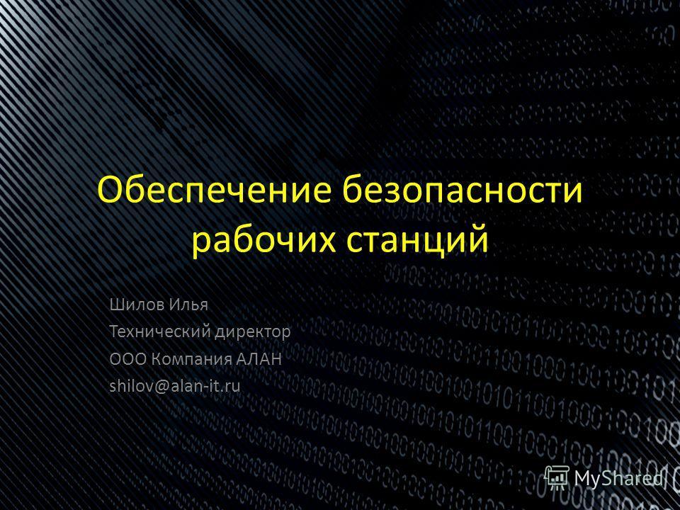 Шилов Илья Технический директор ООО Компания АЛАН shilov@alan-it.ru Обеспечение безопасности рабочих станций