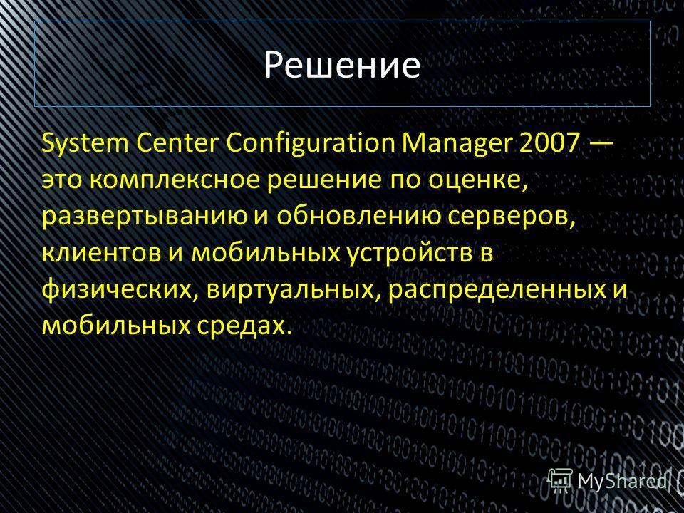 Решение System Center Configuration Manager 2007 это комплексное решение по оценке, развертыванию и обновлению серверов, клиентов и мобильных устройств в физических, виртуальных, распределенных и мобильных средах.