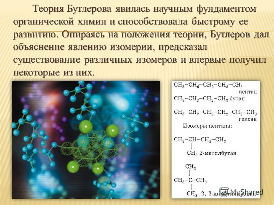 Теория Бутлерова явилась научным фундаментом органической химии и способствовала быстрому ее развитию. Опираясь на положения теории, Бутлеров дал объяснение явлению изомерии, предсказал существование различных изомеров и впервые получил некоторые из