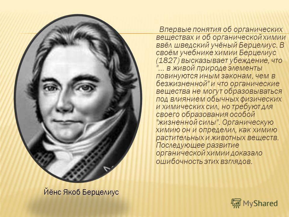Впервые понятия об органических веществах и об органической химии ввёл шведский учёный Берцелиус. В своём учебнике химии Берцелиус (1827) высказывает убеждение, что
