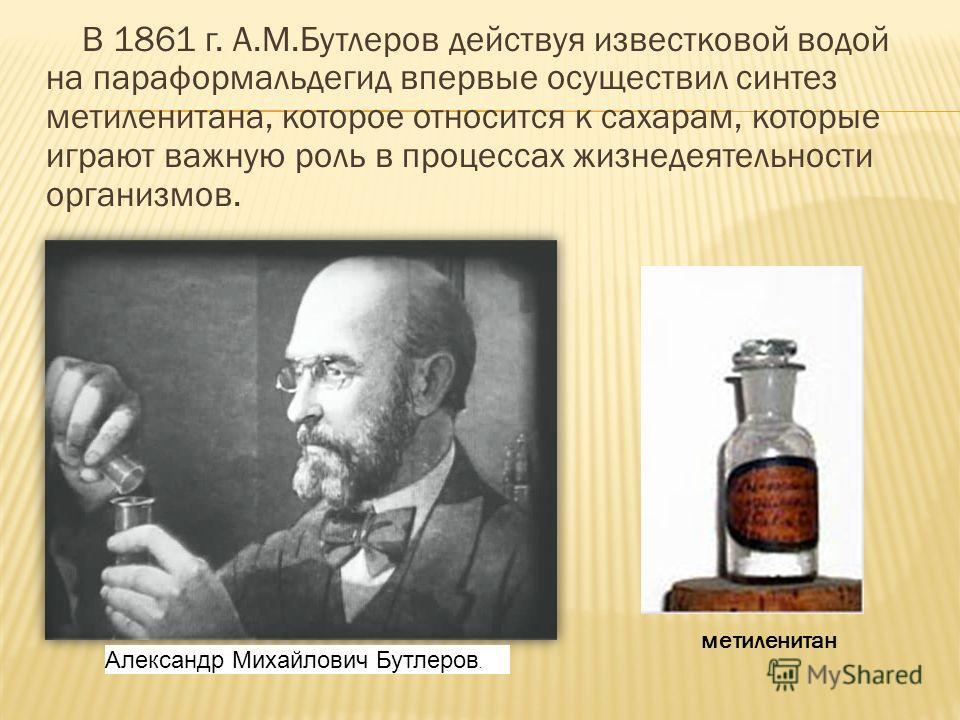 В 1861 г. А.М.Бутлеров действуя известковой водой на параформальдегид впервые осуществил синтез метиленитана, которое относится к сахарам, которые играют важную роль в процессах жизнедеятельности организмов. Александр Михайлович Бутлеров. метиленитан