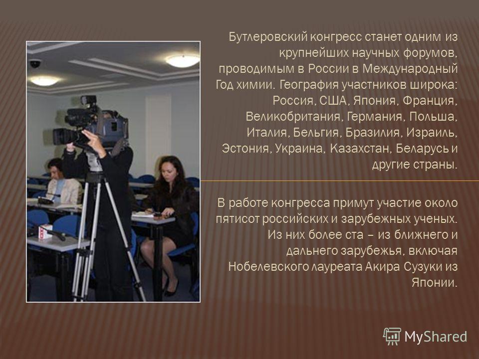 Бутлеровский конгресс станет одним из крупнейших научных форумов, проводимым в России в Международный Год химии. География участников широка: Россия, США, Япония, Франция, Великобритания, Германия, Польша, Италия, Бельгия, Бразилия, Израиль, Эстония,