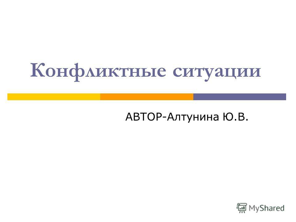 Конфликтные ситуации АВТОР-Алтунина Ю.В.